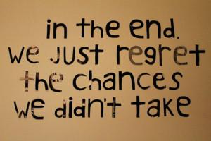 Alle fine, ci pentiremo solo delle opportunità che non abbiamo colto....